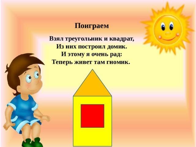 Поиграем Взял треугольник и квадрат,  Из них построил домик.  И этому я очень рад:  Теперь живет там гномик.