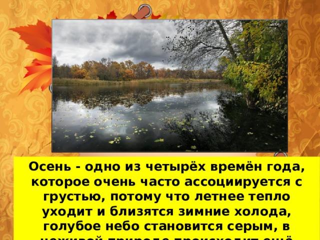 Осень - одно из четырёх времён года, которое очень часто ассоциируется с грустью, потому что летнее тепло уходит и близятся зимние холода, голубое небо становится серым, в неживой природе происходит ещё много изменений.