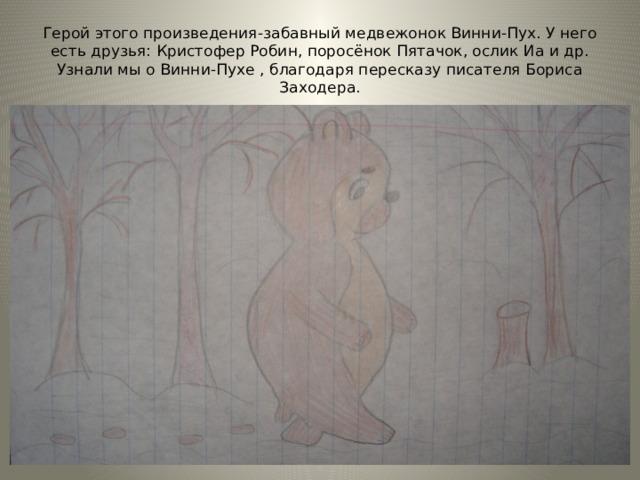 Герой этого произведения-забавный медвежонок Винни-Пух. У него есть друзья: Кристофер Робин, поросёнок Пятачок, ослик Иа и др. Узнали мы о Винни-Пухе , благодаря пересказу писателя Бориса Заходера. Рисунок Ахмеровой Ларисы