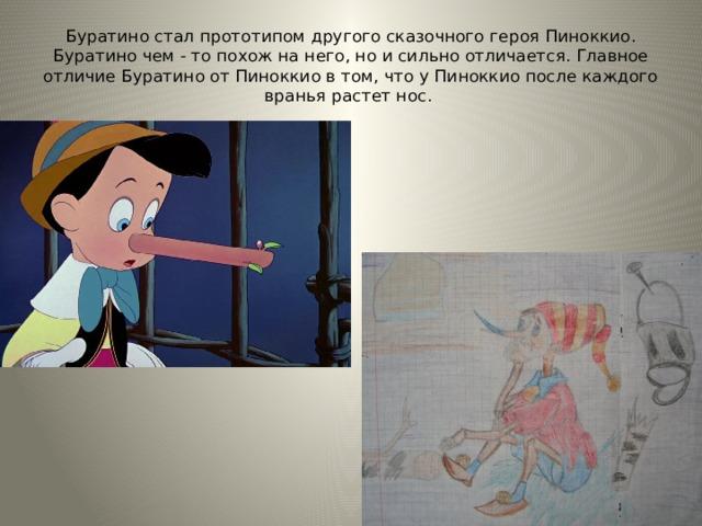 Буратино стал прототипом другого сказочного героя Пиноккио. Буратино чем - то похож на него, но и сильно отличается. Главное отличие Буратино от Пиноккио в том, что у Пиноккио после каждого вранья растет нос. Рисунок Борисовской Полины