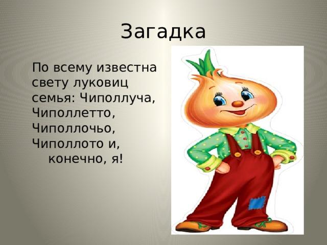 Загадка  По всему известна свету луковиц семья: Чиполлуча, Чиполлетто, Чиполлочьо, Чиполлото и, конечно, я!