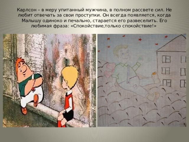 Карлсон – в меру упитанный мужчина, в полном рассвете сил. Не любит отвечать за свои проступки. Он всегда появляется, когда Малышу одиноко и печально, старается его развеселить. Его любимая фраза: «Спокойствие,только спокойствие!» Рисунок Радченко Александра