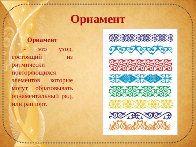 Орнамент Орнамент  - это узор, состоящий из ритмически повторяющихся элементов, которые могут образовывать орнаментальный ряд, или раппорт .