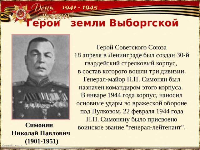 Герои земли Выборгской   Герой Советского Союза 18 апреля в Ленинграде был создан 30-й гвардейский стрелковый корпус, в состав которого вошли три дивизии. Генерал-майор Н.П. Симонян был назначен командиром этого корпуса. В январе 1944 года корпус, наносил основные удары во вражеской обороне под Пулковом. 22 февраля 1944 года Н.П. Симоняну было присвоено воинское звание