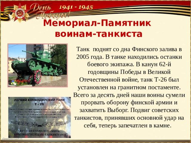 Мемориал-Памятник  воинам-танкиста Танк поднят со дна Финского залива в 2005 года. В танке находились останки боевого экипажа. В канун 62-й годовщины Победы в Великой Отечественной войне, танк Т-26 был установлен на гранитном постаменте. Всего за десять дней наши воины сумели прорвать оборону финской армии и захватить Выборг. Подвиг советских танкистов, принявших основной удар на себя, теперь запечатлен в камне.