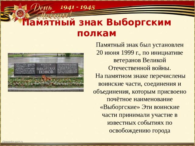 Памятный знак Выборгским полкам Памятный знак был установлен 20 июня 1999 г., по инициативе ветеранов Великой Отечественной войны.  На памятном знаке перечислены воинские части, соединения и объединения, которым присвоено почётное наименование «Выборгские» Эти воинские части принимали участие в известных событиях по освобождению города