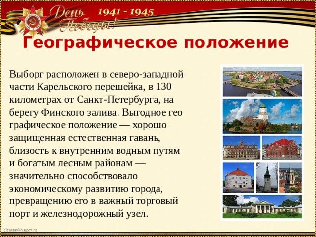 Географическое положение Выборг расположен в северо-западной части Карельского перешейка, в 130 километрах от Санкт-Петербурга, на берегу Финского залива. Выгодное географическое положение — хорошо защищенная естественная гавань, близость к внутренним водным путям и богатым лесным районам — значительно способствовало экономическому развитию города, превращению его в важный торговый порт и железнодорожный узел.