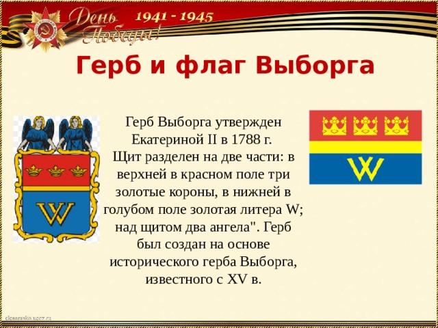 Герб и флаг Выборга Герб Выборга утвержден Екатериной II в 1788 г. Щит разделен на две части: в верхней в красном поле три золотые короны, в нижней в голубом поле золотая литера W; над щитом два ангела
