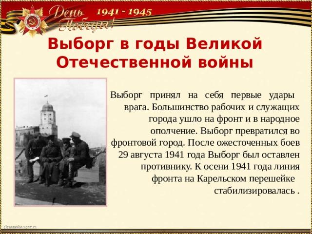 Выборг в годы Великой Отечественной войны Выборг принял на себя первые удары врага. Большинство рабочих и служащих города ушло на фронт и в народное ополчение. Выборг превратился во фронтовой город. После ожесточенных боев 29 августа 1941 года Выборг был оставлен противнику. К осени 1941 года линия фронта на Карельском перешейке стабилизировалась.