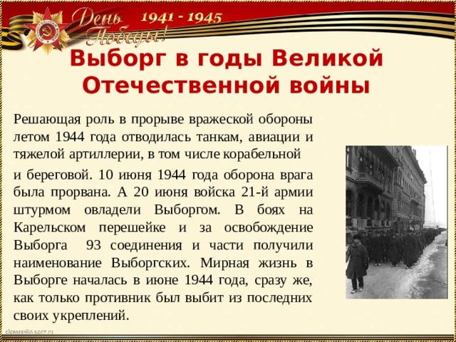 Выборг в годы Великой Отечественной войны Решающая роль в прорыве вражеской обороны летом 1944 года отводилась танкам, авиации и тяжелой артиллерии, в том числе корабельной и береговой. 10 июня 1944 года оборона врага была прорвана. А 20 июня войска 21-й армии штурмом овладели Выборгом. В боях на Карельском перешейке и за освобождение Выборга 93 соединения и части получили наименование Выборгских. Мирная жизнь в Выборге началась в июне 1944 года, сразу же, как только противник был выбит из последних своих укреплений. В старинный русский город возвращались советские люди, чтобы приступить к созидательному труду.