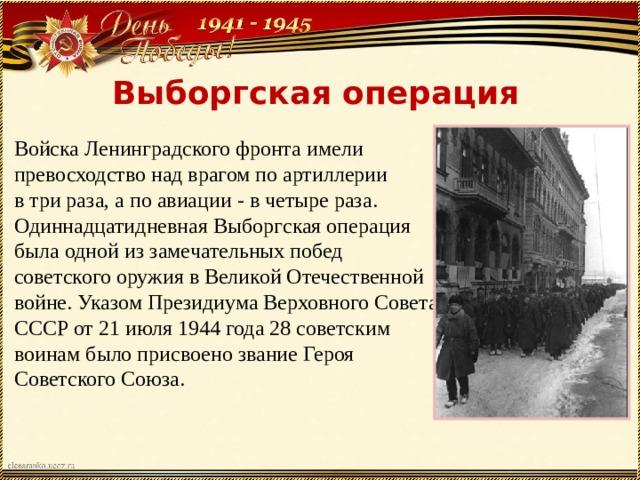 Выборгская операция Войска Ленинградского фронта имели превосходство над врагом по артиллерии в три раза, а по авиации - в четыре раза. Одиннадцатидневная Выборгская операция была одной из замечательных побед советского оружия в Великой Отечественной войне. Указом Президиума Верховного Совета СССР от 21 июля 1944 года 28 советским воинам было присвоено звание Героя Советского Союза.