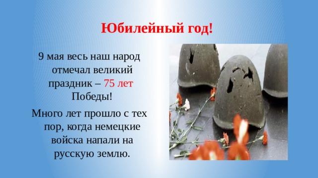 Юбилейный год! 9 мая весь наш народ отмечал великий праздник – 75 лет Победы! Много лет прошло с тех пор, когда немецкие войска напали на русскую землю.