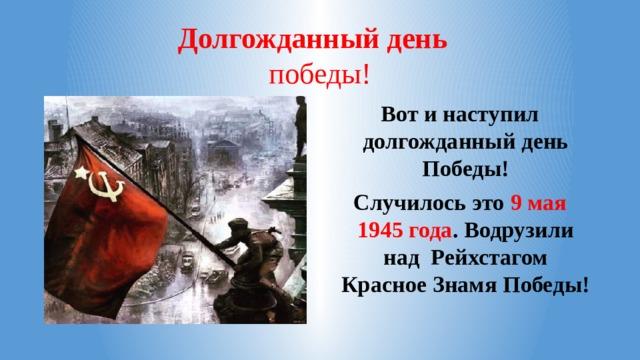 Долгожданный день  победы! Вот и наступил долгожданный день Победы! Случилось это 9 мая 1945 года . Водрузили над Рейхстагом Красное Знамя Победы!