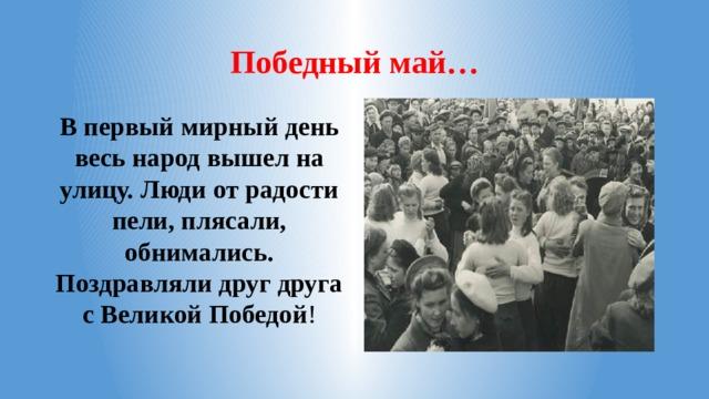 Победный май… В первый мирный день весь народ вышел на улицу. Люди от радости пели, плясали, обнимались. Поздравляли друг друга с Великой Победой !