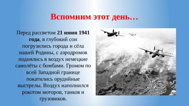 Вспомним этот день… Перед рассветом 21 июня 1941 года , в глубокий сон погрузились города и сёла нашей Родины, с аэродромов поднялись в воздух немецкие самолёты с бомбами. Громом по всей Западной границе покатились орудийные выстрелы. Воздух наполнился рокотом моторов, танков и грузовиков.