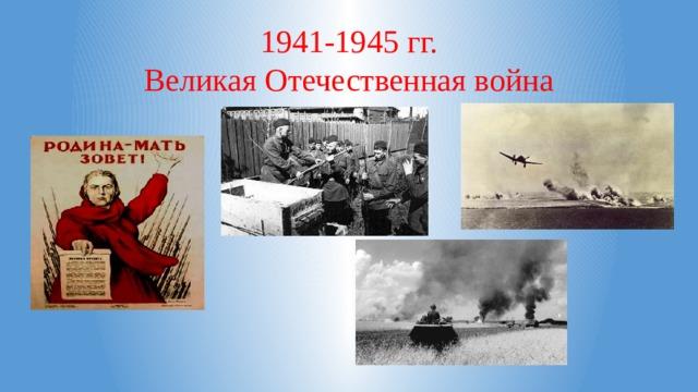 1941-1945 гг.  Великая Отечественная война