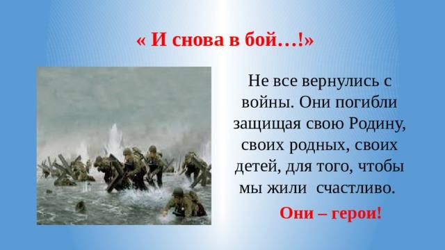 « И снова в бой…!» Не все вернулись с войны. Они погибли защищая свою Родину, своих родных, своих детей, для того, чтобы мы жили счастливо.  Они – герои!