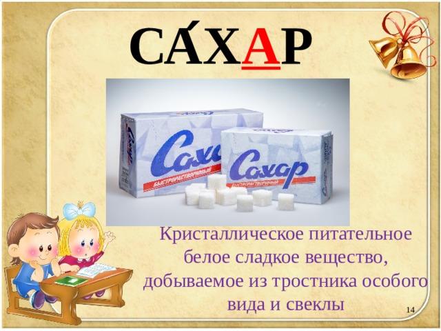 СА ́ Х А Р Кристаллическое питательное белое сладкое вещество, добываемое из тростника особого вида и свеклы