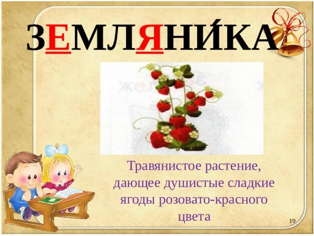 З Е МЛ Я НИ ́ КА Травянистое растение, дающее душистые сладкие ягоды розовато-красного цвета