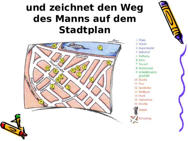 Hört bitte noch einmal zu und zeichnet den Weg des Manns auf dem Stadtplan