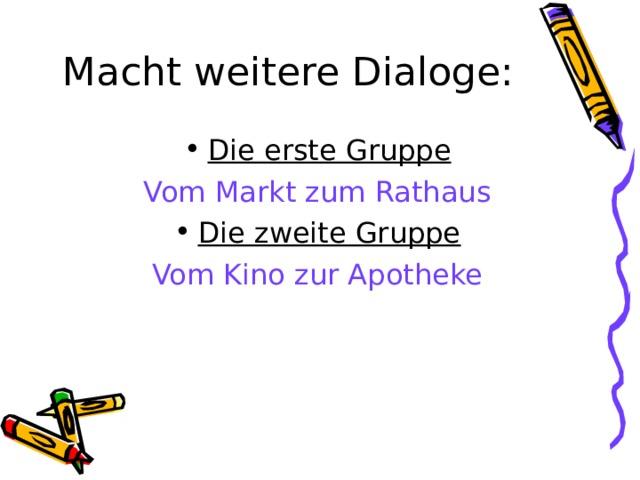Macht weitere Dialoge: Die erste Gruppe Vom Markt zum Rathaus Die zweite Gruppe Vom Kino zur Apotheke