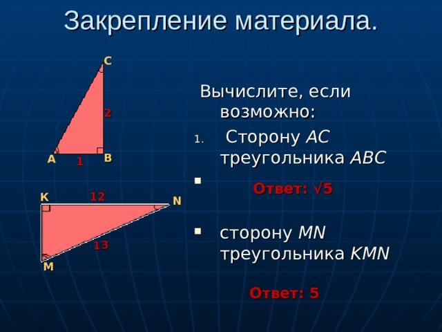Закрепление материала. 13 С  Вычислите, если возможно:  Сторону АС треугольника АВС сторону MN треугольника KMN 2 В А 1 Ответ: √5 12 К N М Ответ: 5