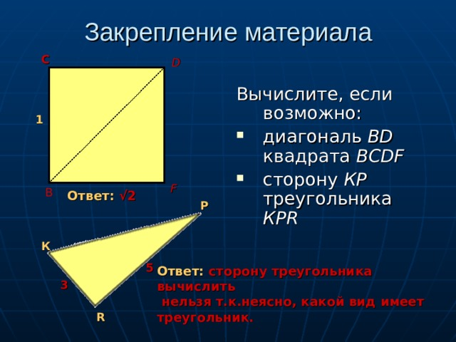 Закрепление материала С D Вычислите, если возможно: диагональ ВD квадрата BCDF  сторону КР треугольника КР R  1 F В Ответ: √2 Р К 5 Ответ: сторону треугольника вычислить  нельзя т.к.неясно, какой вид имеет треугольник. 3 R