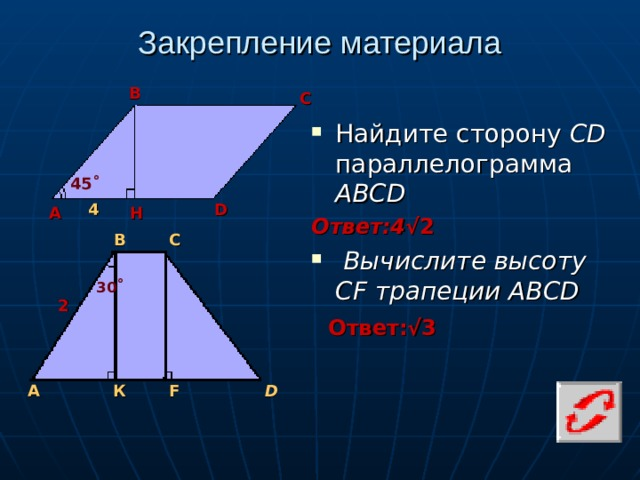 Закрепление материала В С Найдите сторону CD параллелограмма АВСD Ответ:4 √2  Вычислите высоту CF трапеции ABCD 45˚ 4 D Н А В С 30 ˚ 2 Ответ:√3 А К F D