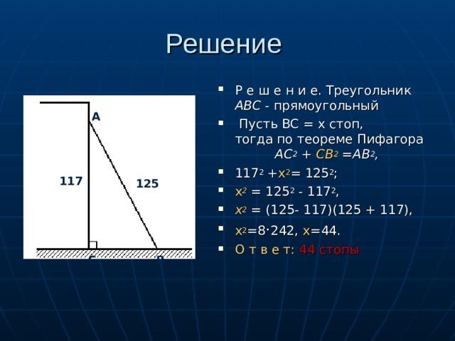 Решение Р е ш е н и e. Треугольник АВС - прямоугольный  Пусть ВС = х стоп, тогда по теореме Пифaгopa АС 2 + СВ 2 =АВ 2 , 117 2 + x 2 = 125 2 ; х 2  = 125 2 - 117 2 , х 2 = (125- 117)(125 + 117), х 2 =8 · 242, х =44. О т в е т: 44 стопы  А 117 125 С В