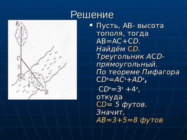 Решение Пусть, АВ- высота тополя, тогда АВ=АС+С D. Найдём С D . Треугольник А С D- прямоугольный. По теореме Пифагора С D ² =АС ² +АD ² ,  С D ² =3 ² +4 ² ,  откуда  С D = 5 футов. Значит, АВ=3+5=8 футов