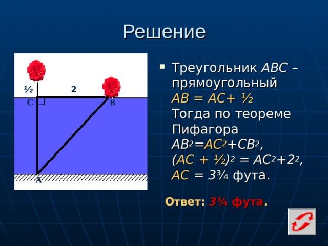 Решение Треугольник АВС – прямоугольный  АВ = АС+ ½    Тогда по теореме Пифагора  AB 2 = AC 2 +CB 2 , ( АС  +  ½ ) 2 = АС 2 +2 2 , АС = 3 ¾ фута. ½ 2 С В А Ответ: 3 ¾ фута .