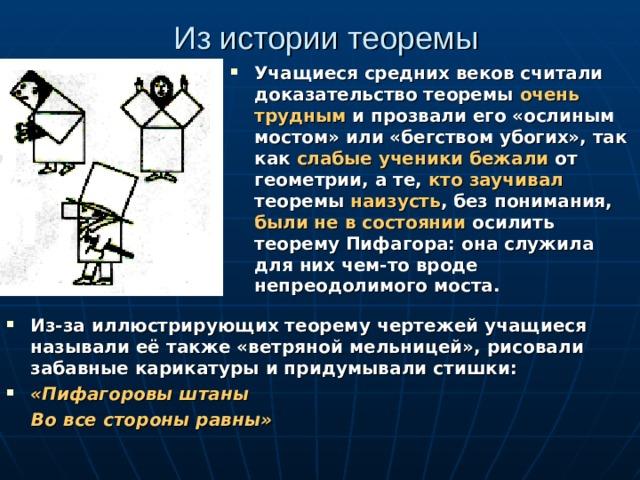 Из истории теоремы Учащиеся средних веков считали доказательство теоремы очень трудным и прозвали его «ослиным мостом» или «бегством убогих», так как слабые ученики бежали от геометрии, а те, кто заучивал теоремы наизусть , без понимания, были не в состоянии осилить теорему Пифагора: она служила для них чем-то вроде непреодолимого моста. Из-за иллюстрирующих теорему чертежей учащиеся называли её также «ветряной мельницей», рисовали забавные карикатуры и придумывали стишки: «Пифагоровы штаны  Во все стороны равны»