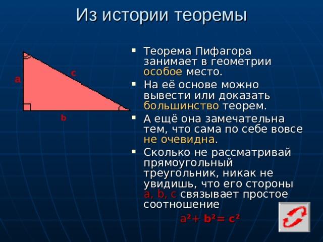 Из истории теоремы Теорема Пифагора занимает в геометрии особое место. На её основе можно вывести или доказать большинство теорем. А ещё она замечательна тем, что сама по себе вовсе не очевидна . Сколько не рассматривай прямоугольный треугольник, никак не увидишь, что его стороны а, b , с связывает простое соотношение с а b а ² + b ²= с²