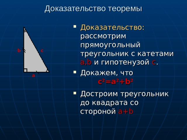 Доказательство теоремы Доказательство: рассмотрим прямоугольный треугольник с катетами а, b и гипотенузой  с . Докажем, что Достроим треугольник до квадрата со стороной а+ b b c а с 2 =a 2 +b 2