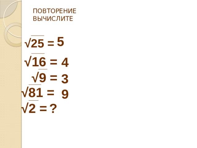ПОВТОРЕНИЕ  ВЫЧИСЛИТЕ   5  √ 25 = √ 16  =  √ 9 = 4  3 √ 81 = √ 2 = 9 ?