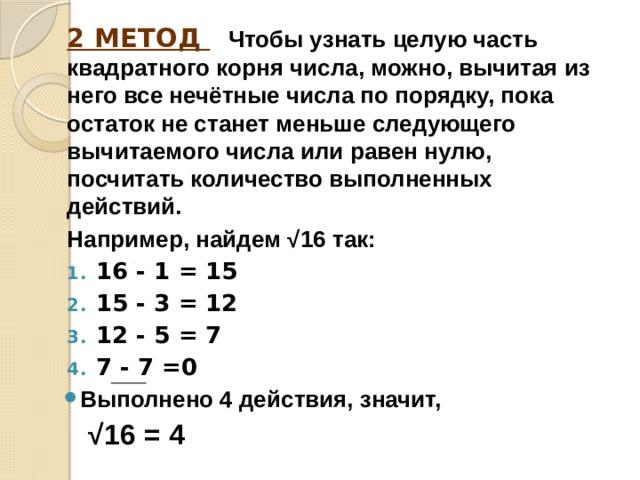 2 МЕТОД  Чтобы узнать целую часть квадратного корня числа, можно, вычитая из него все нечётные числа по порядку, пока остаток не станет меньше следующего вычитаемого числа или равен нулю, посчитать количество выполненных действий. Например, найдем √16 так: 16 - 1 = 15 15 - 3 = 12 12 - 5 = 7 7 - 7 =0 Выполнено 4 действия, значит, √ 16 = 4