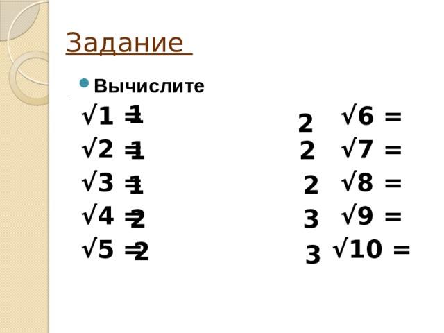 Задание Вычислите √ 1 = √6 = √ 2 = √7 = √ 3 = √8 = √ 4 = √9 = √ 5 = √10 = 1 2 1 2 2 1 2 3 2 3