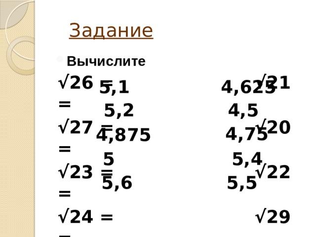 Задание Вычислите √ 26 = √21 = √ 27 = √20 = √ 23 = √22 = √ 24 = √29 = √ 31 = √30 =  4,625  5,1 4,5 5,2 4,75 4,875  5 5,4 5,6 5,5