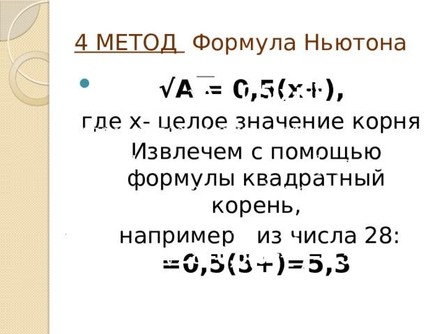 4 МЕТОД  Формула Ньютона √ А = 0,5(х+),  где х- целое значение корня Извлечем с помощью формулы квадратный корень,  например из числа 28:  =0,5(5+)=5,3