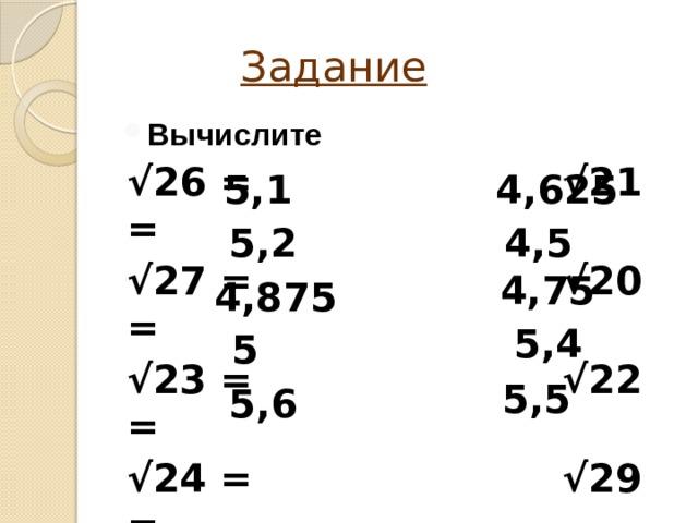 Задание Вычислите √ 26 = √21 = √ 27 = √20 = √ 23 = √22 = √ 24 = √29 = √ 31 = √30 = 5,1 4,625 5,2 4,5 4,75 4,875 5,4 5 5,5 5,6