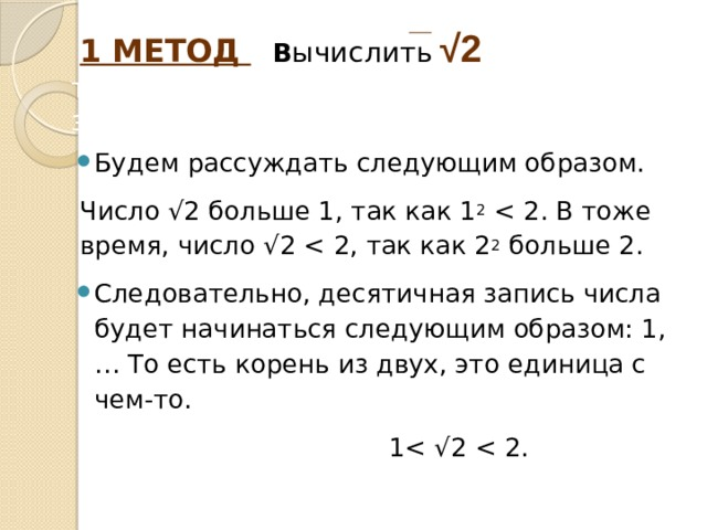 1 МЕТОД  в ычислить  √2 с точностью до двух знаков после запятой Будем рассуждать следующим образом. Число √2 больше 1, так как 1 2 Следовательно, десятичная запись числа будет начинаться следующим образом: 1,… То есть корень из двух, это единица с чем-то.  1< √2 < 2.