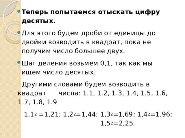 Теперь попытаемся отыскать цифру десятых.  Для этого будем дроби от единицы до двойки возводить в квадрат, пока не получим число большее двух. Шаг деления возьмем 0,1, так как мы ищем число десятых.