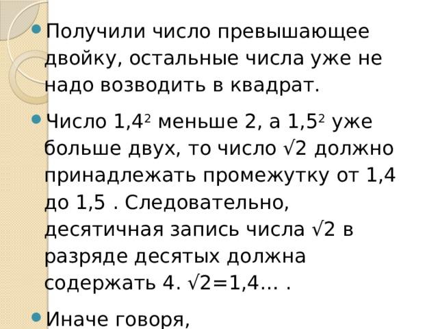 Получили число превышающее двойку, остальные числа уже не надо возводить в квадрат. Число 1,4 2 меньше 2, а 1,5 2 уже больше двух, то число √2 должно принадлежать промежутку от 1,4 до 1,5 . Следовательно, десятичная запись числа √2 в разряде десятых должна содержать 4. √2=1,4… . Иначе говоря, 1,4
