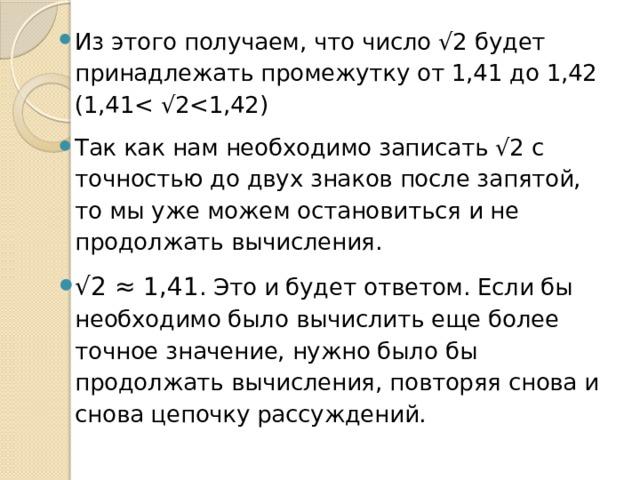 Из этого получаем, что число √2 будет принадлежать промежутку от 1,41 до 1,42 (1,41Так как нам необходимо записать √2 с точностью до двух знаков после запятой, то мы уже можем остановиться и не продолжать вычисления. √ 2 ≈ 1,41 . Это и будет ответом. Если бы необходимо было вычислить еще более точное значение, нужно было бы продолжать вычисления, повторяя снова и снова цепочку рассуждений.