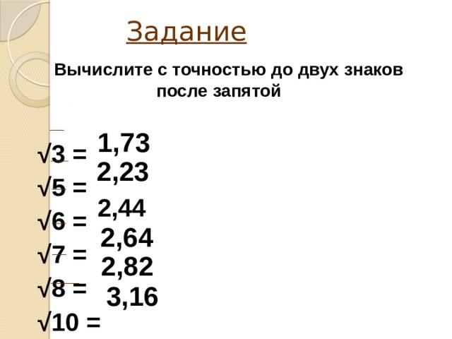 Задание   Вычислите с точностью до двух знаков после запятой  √ 3 = √ 5 = √ 6 = √ 7 = √ 8 = √ 10 =  1,73 2,23 2,44 2,64 2,82 3,16