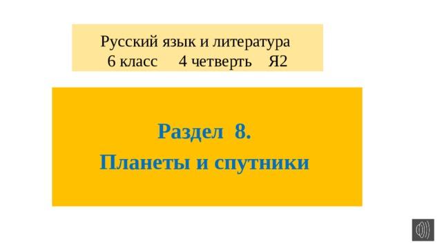 Русский язык и литература  6 класс 4 четверть Я2  Раздел 8. Планеты и спутники