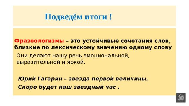 Подведём итоги !  Фразеологизмы – это устойчивые сочетания слов, близкие по лексическому значению одному слову Они делают нашу речь эмоциональной, выразительной и яркой.   Юрий Гагарин – звезда первой величины.  Скоро будет наш звездный час .