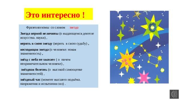 Это интересно !  Фразеологизмы со словом звезда Звезда первой величины (о выдающемся деятеле искусства. науки) , верить в свою звезду (верить в свою судьбу) , восходящая звезда (о человеке: новая знаменитость) , звёзд с неба не хватает ( о ничем непримечательном человеке) ,  звёздная болезнь (о высокой самооценке знаменитостей) , звёздный час (момент высшего подъёма. напряжения и испытания сил) .