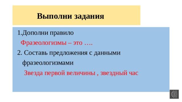 Выполни задания  1.Дополни правило  Фразеологизмы – это ….  2. Составь предложения с данными  фразеологизмами  Звезда первой величины , звездный час