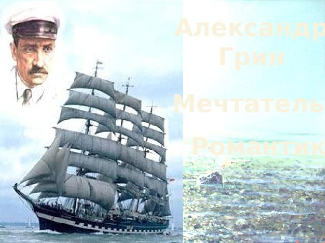 Александр Грин Мечтатель Романтик